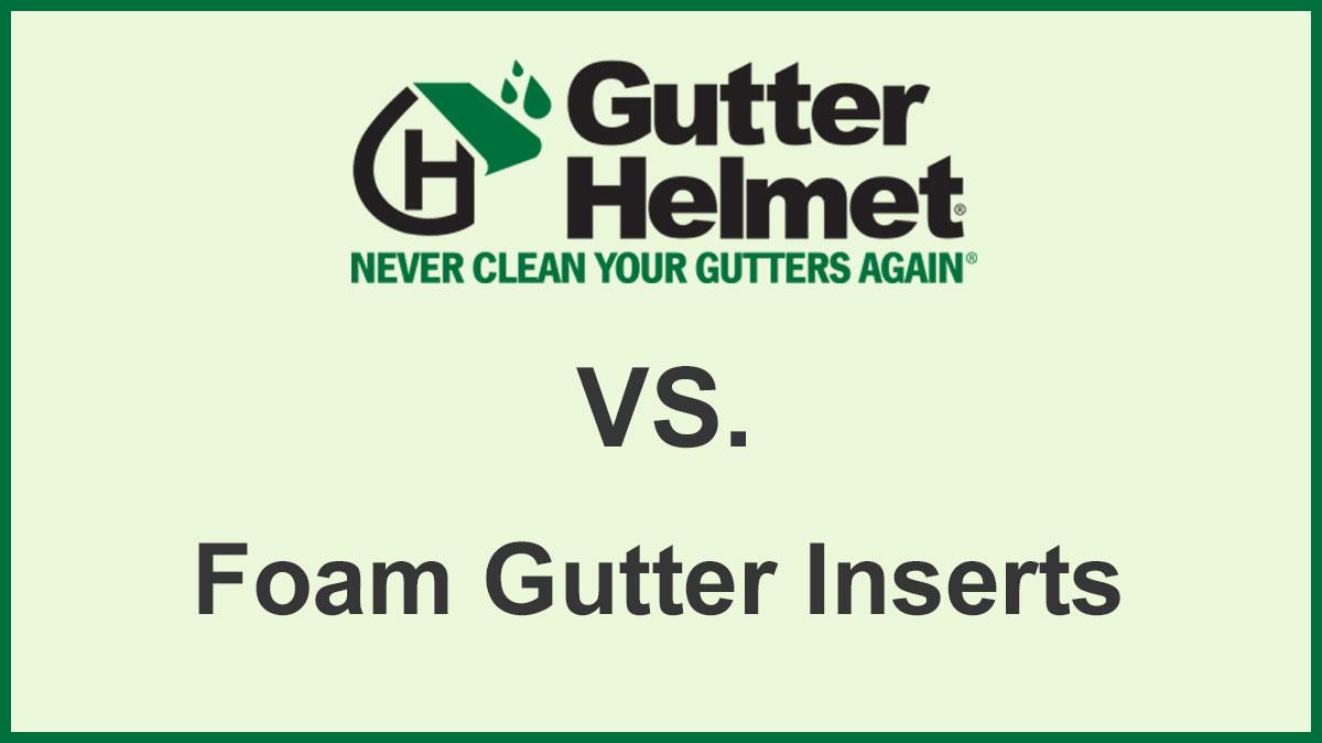 Gutter Helmet VS Foam Gutter Inserts